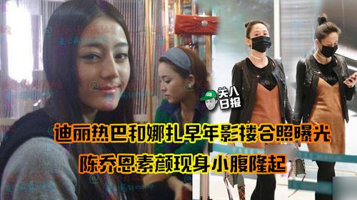 [关八日报]:迪丽热巴和娜扎早年影楼合照曝光  陈乔恩素颜现身小腹隆起