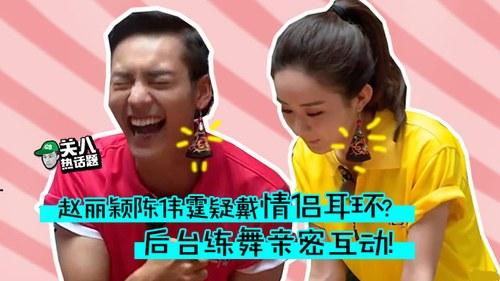 [关八热话题]赵丽颖陈伟霆疑戴情侣耳环 后台练舞亲密互动