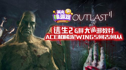 ACE和稀泥Wings何去何从,逃生2之G胖大闹邪教村37【暴走玩啥游戏第二季】